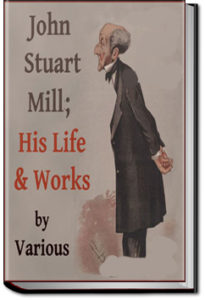 John Stuart Mill; His Life and Works