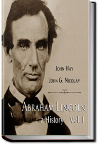 Abraham Lincoln: A History - Volume 1 by John Hay and John G. Nicolay