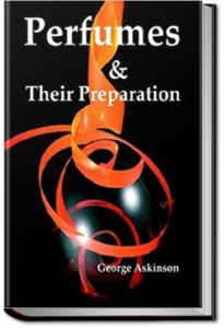 Perfumes and Their Preparation by George William Askinson
