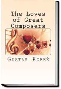The Loves of Great Composers by Gustav Kobbé